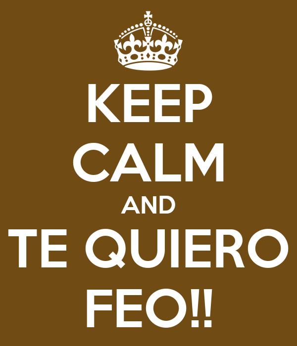 KEEP CALM AND TE QUIERO FEO!!