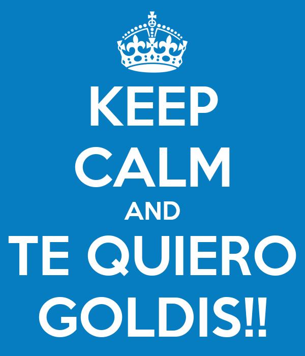 KEEP CALM AND TE QUIERO GOLDIS!!