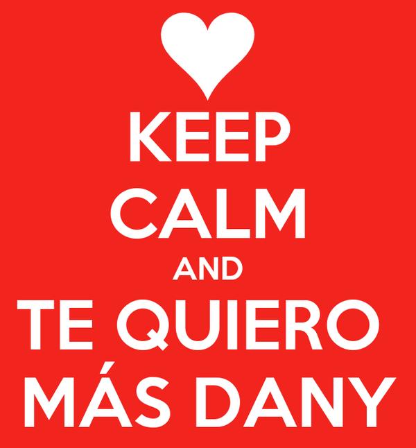 KEEP CALM AND TE QUIERO  MÁS DANY
