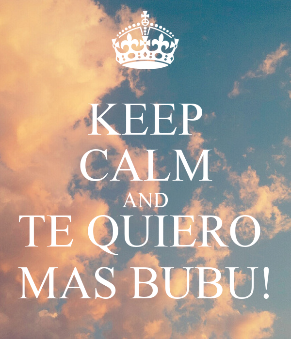KEEP CALM AND TE QUIERO  MAS BUBU!