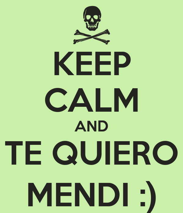 KEEP CALM AND TE QUIERO MENDI :)