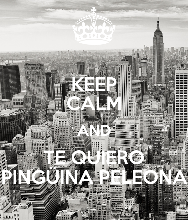 KEEP CALM AND TE QUIERO PINGÜINA PELEONA