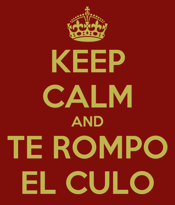 KEEP CALM AND TE ROMPO EL CULO