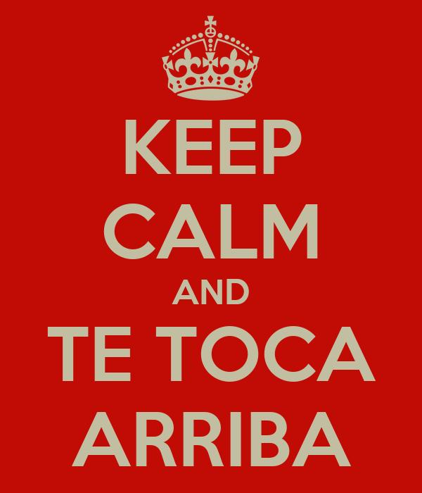 KEEP CALM AND TE TOCA ARRIBA