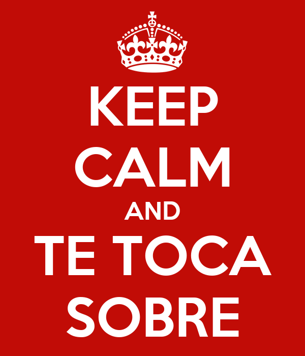 KEEP CALM AND TE TOCA SOBRE