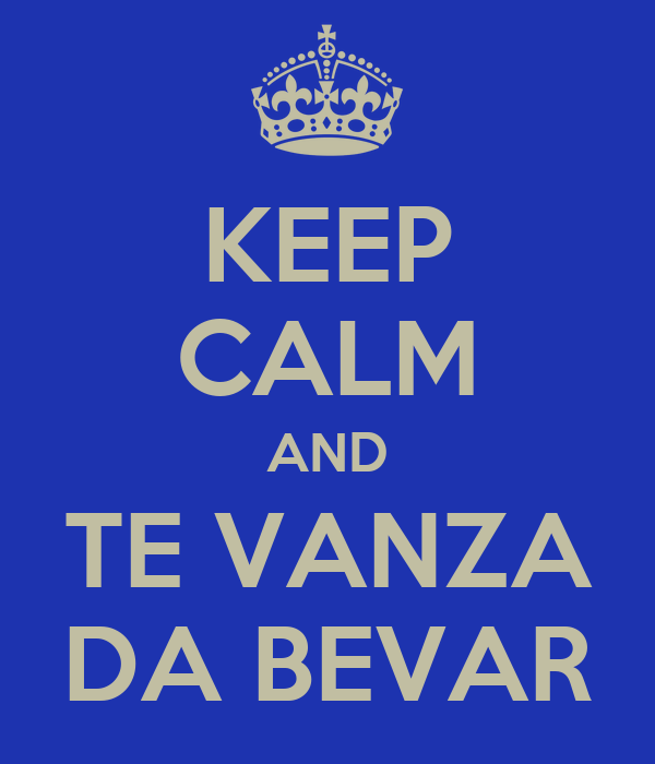 KEEP CALM AND TE VANZA DA BEVAR
