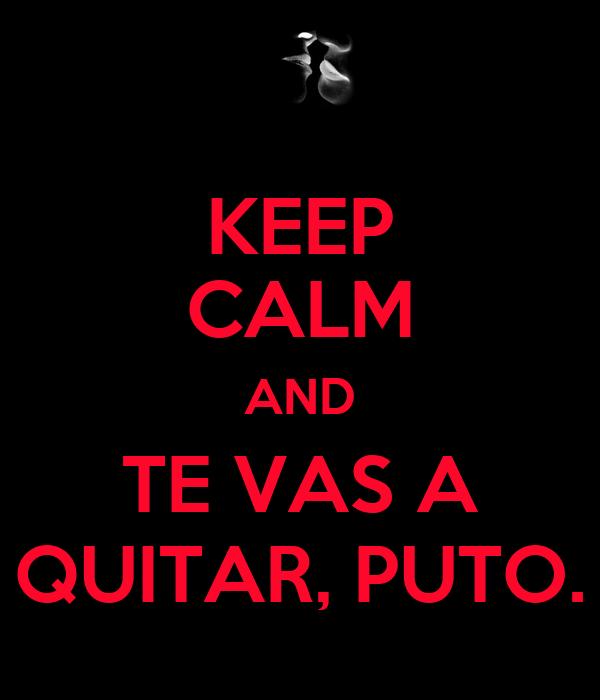 KEEP CALM AND TE VAS A QUITAR, PUTO.