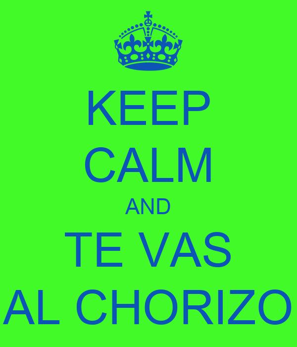 KEEP CALM AND TE VAS AL CHORIZO