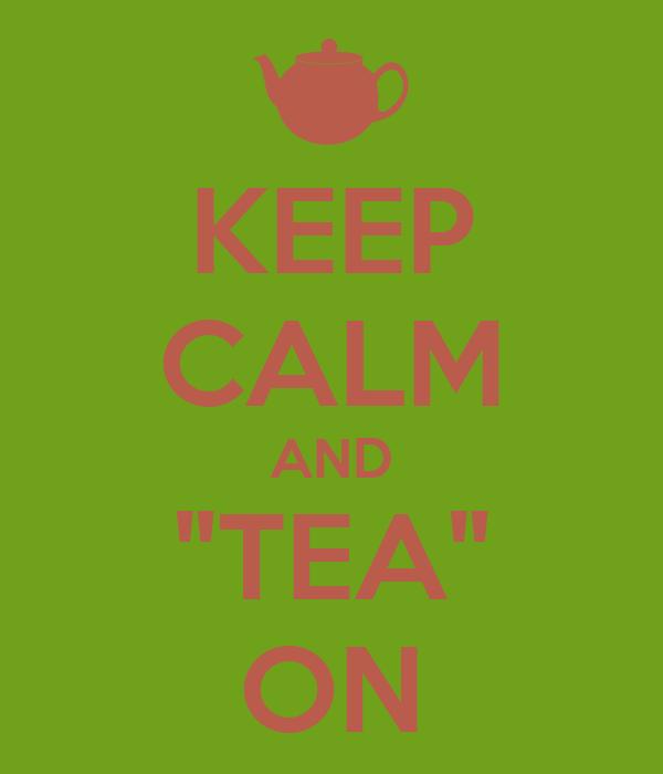 """KEEP CALM AND """"TEA"""" ON"""