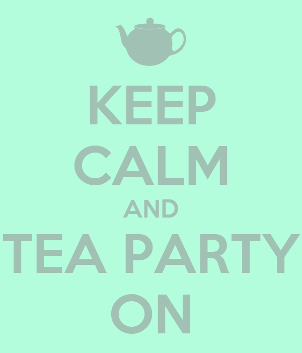 KEEP CALM AND TEA PARTY ON
