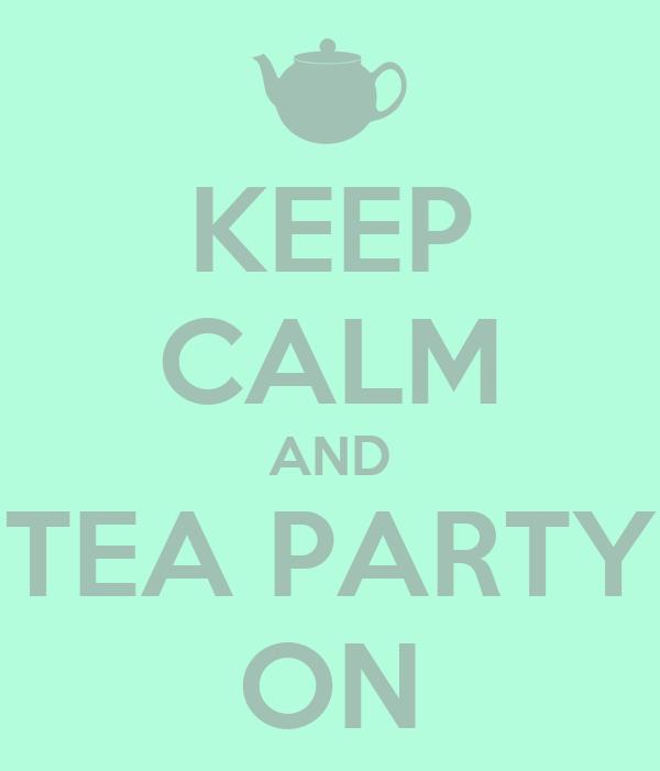 KEEP CALM AND TEA PARTY ON