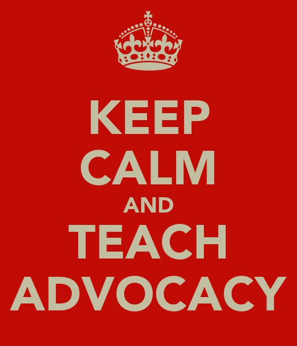 KEEP CALM AND TEACH ADVOCACY