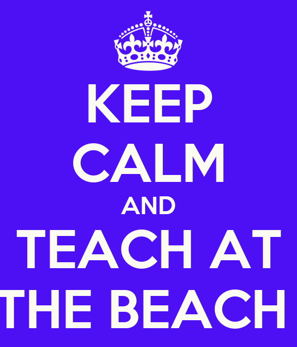 KEEP CALM AND TEACH AT  THE BEACH