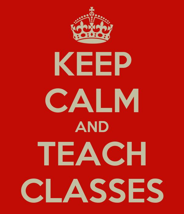 KEEP CALM AND TEACH CLASSES