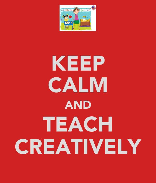 KEEP CALM AND TEACH CREATIVELY