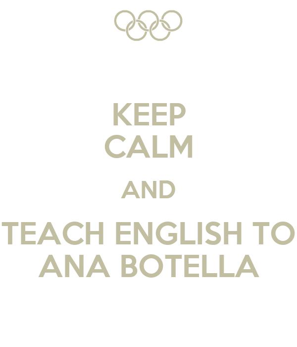 KEEP CALM AND TEACH ENGLISH TO ANA BOTELLA