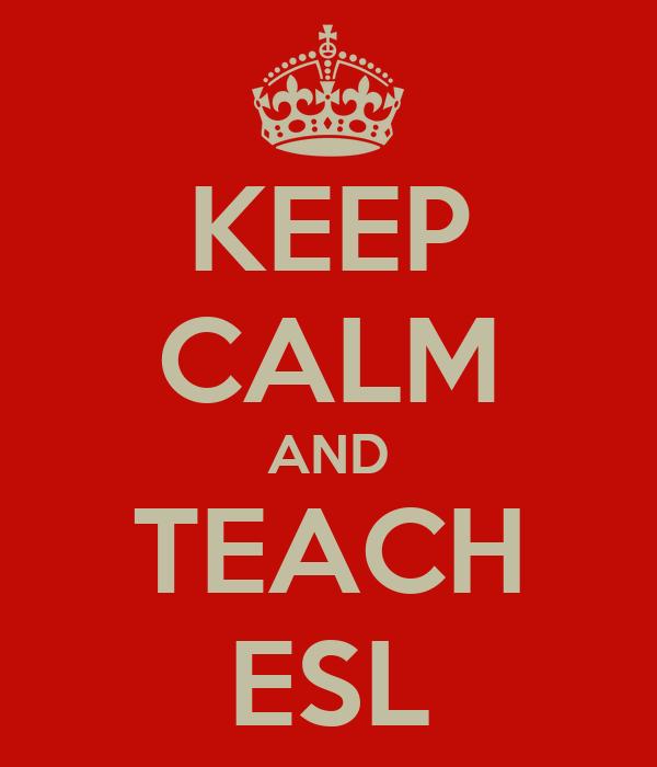 KEEP CALM AND TEACH ESL