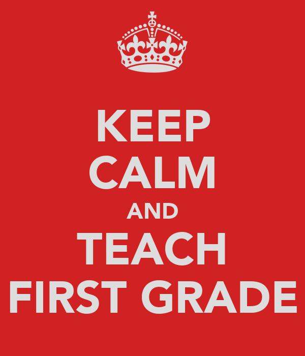 KEEP CALM AND TEACH FIRST GRADE