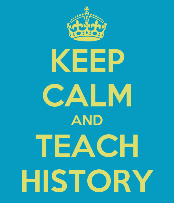 KEEP CALM AND TEACH HISTORY
