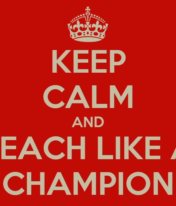 KEEP CALM AND TEACH LIKE A CHAMPION