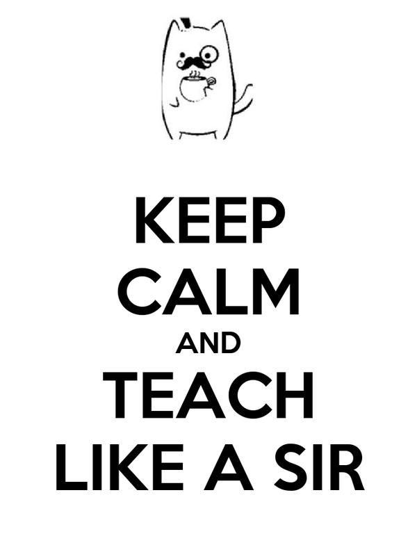 KEEP CALM AND TEACH LIKE A SIR