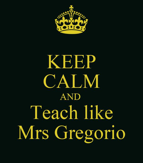 KEEP CALM AND  Teach like Mrs Gregorio