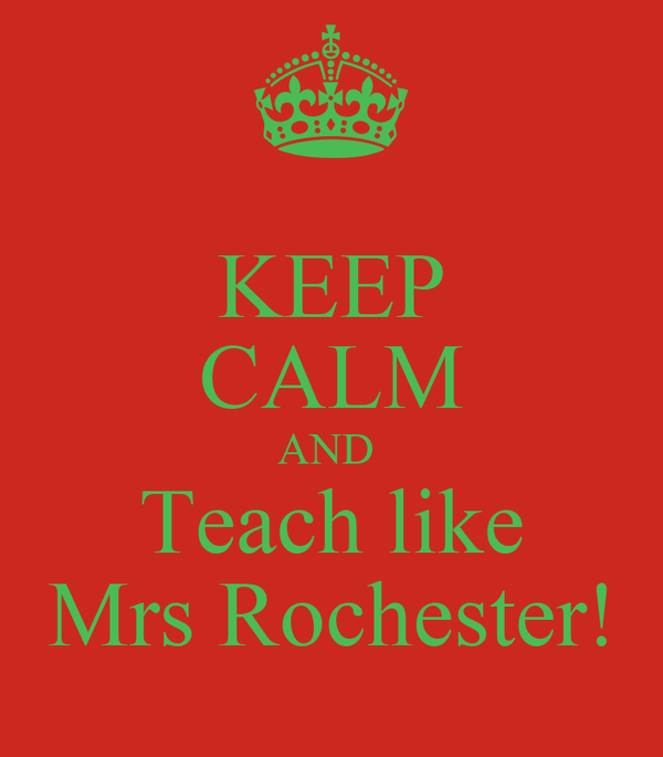 KEEP CALM AND  Teach like Mrs Rochester!