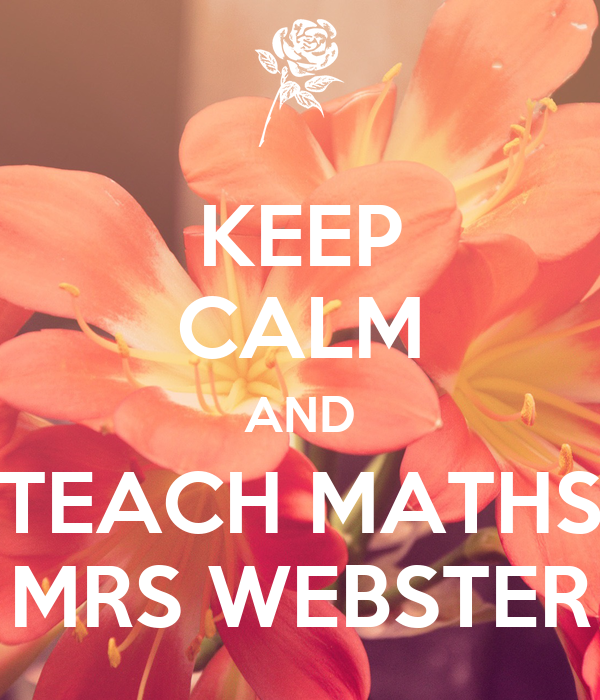 KEEP CALM AND TEACH MATHS MRS WEBSTER