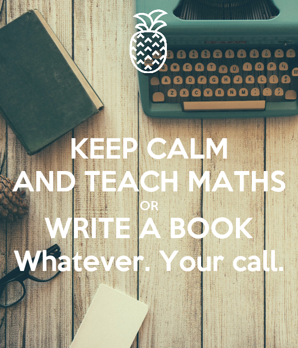 KEEP CALM AND TEACH MATHS OR WRITE A BOOK Whatever. Your call.