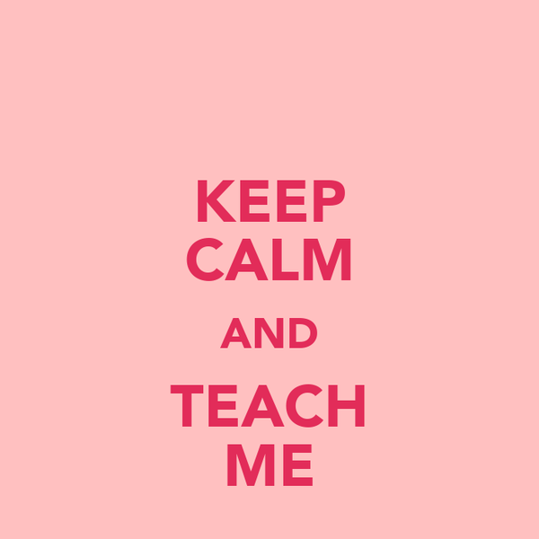 KEEP CALM AND TEACH ME