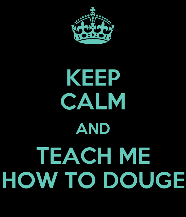 KEEP CALM AND TEACH ME HOW TO DOUGE