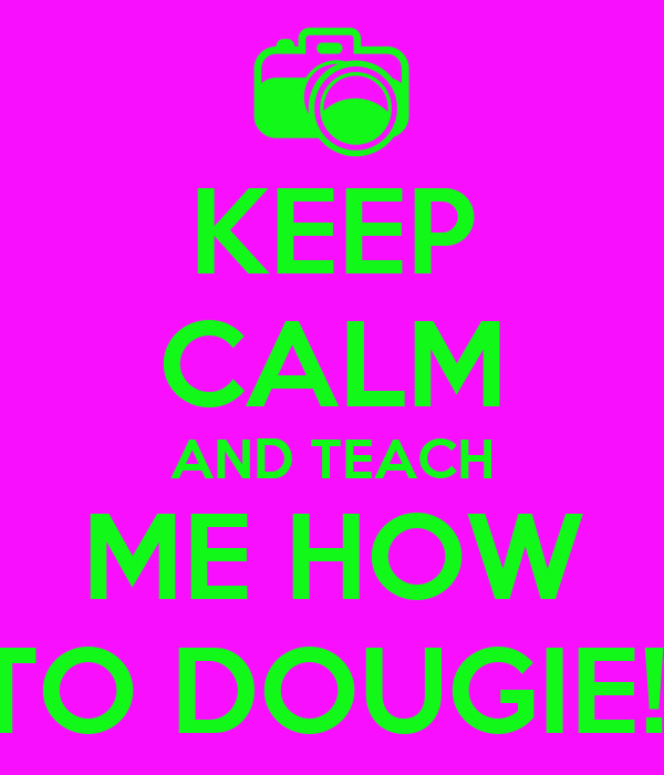 KEEP CALM AND TEACH ME HOW TO DOUGIE!!