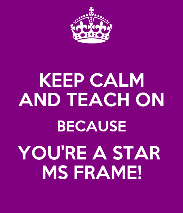 KEEP CALM AND TEACH ON BECAUSE YOU'RE A STAR  MS FRAME!