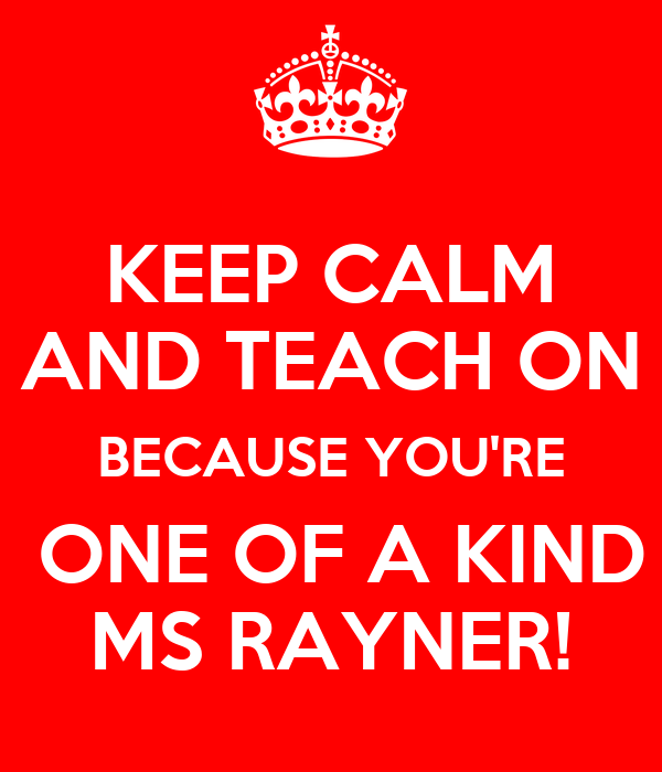 KEEP CALM AND TEACH ON BECAUSE YOU'RE  ONE OF A KIND MS RAYNER!