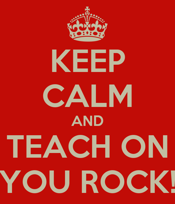 KEEP CALM AND TEACH ON YOU ROCK!