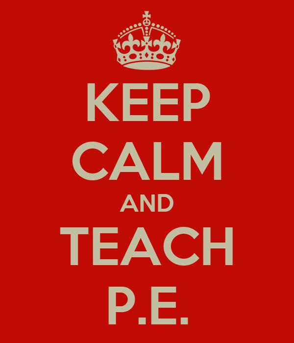 KEEP CALM AND TEACH P.E.