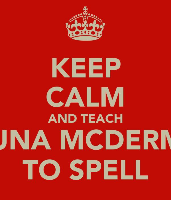 KEEP CALM AND TEACH SHAUNA MCDERMOTT TO SPELL