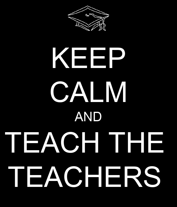 KEEP CALM AND TEACH THE  TEACHERS