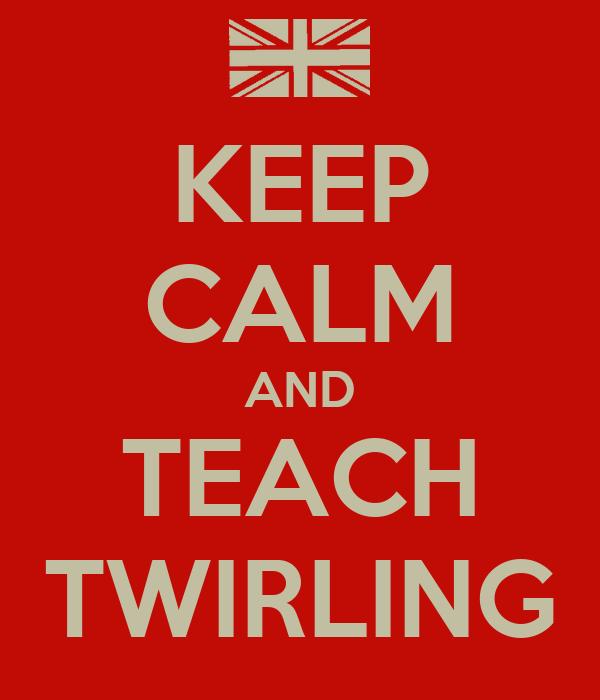 KEEP CALM AND TEACH TWIRLING