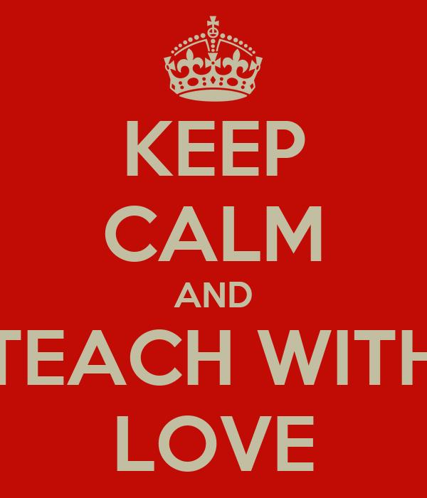 KEEP CALM AND TEACH WITH LOVE