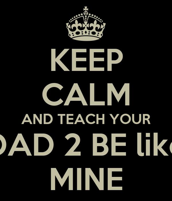 KEEP CALM AND TEACH YOUR DAD 2 BE like MINE