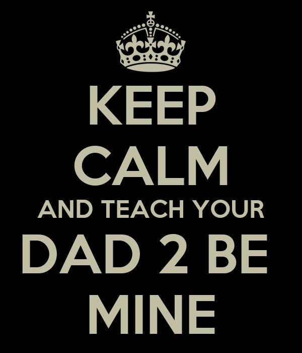 KEEP CALM AND TEACH YOUR DAD 2 BE  MINE