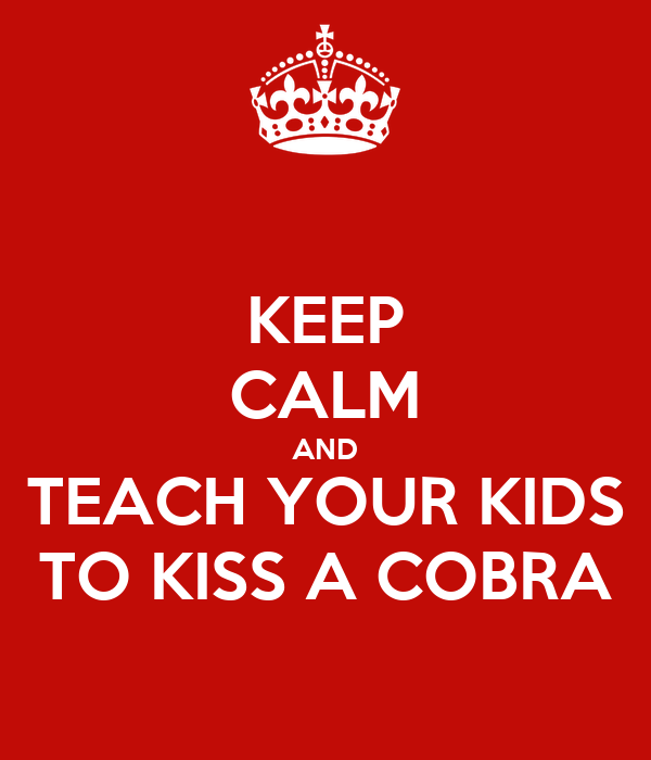KEEP CALM AND TEACH YOUR KIDS TO KISS A COBRA