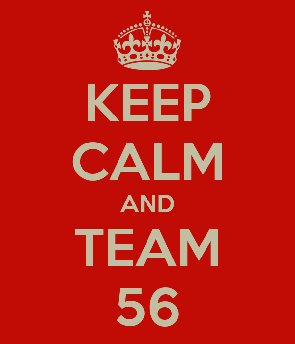 KEEP CALM AND TEAM 56