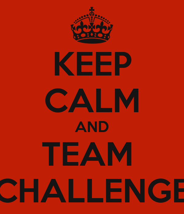 KEEP CALM AND TEAM  CHALLENGE