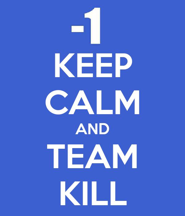 KEEP CALM AND TEAM KILL