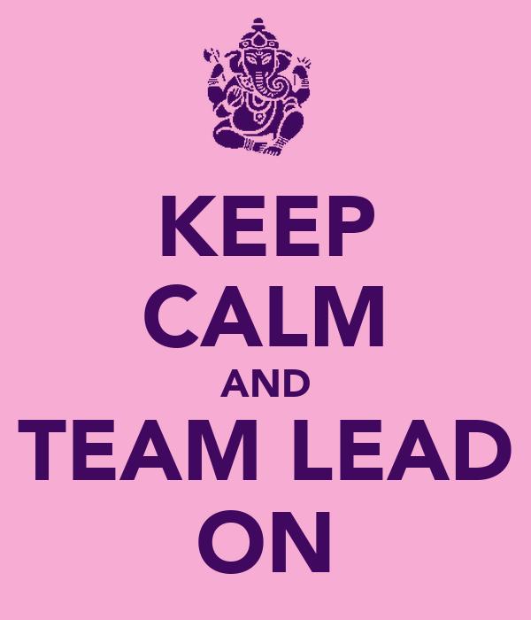 KEEP CALM AND TEAM LEAD ON