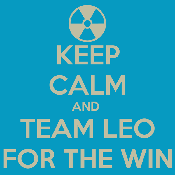 KEEP CALM AND  TEAM LEO FOR THE WIN