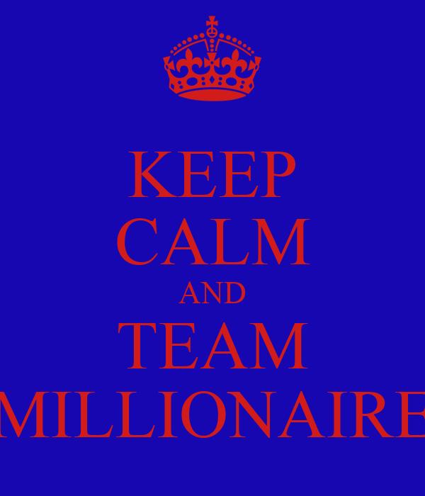 KEEP CALM AND TEAM MILLIONAIRE
