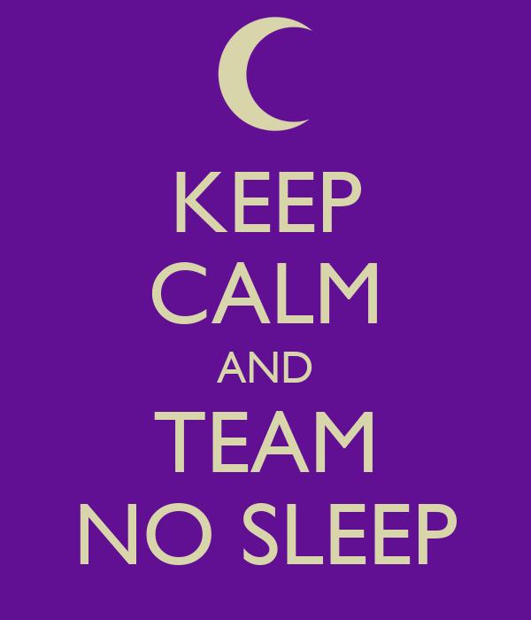 KEEP CALM AND TEAM NO SLEEP